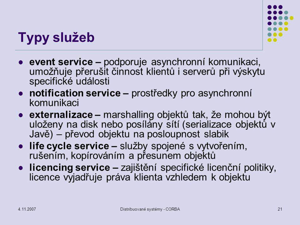 4.11.2007Distribuované systémy - CORBA21 Typy služeb event service – podporuje asynchronní komunikaci, umožňuje přerušit činnost klientů i serverů při