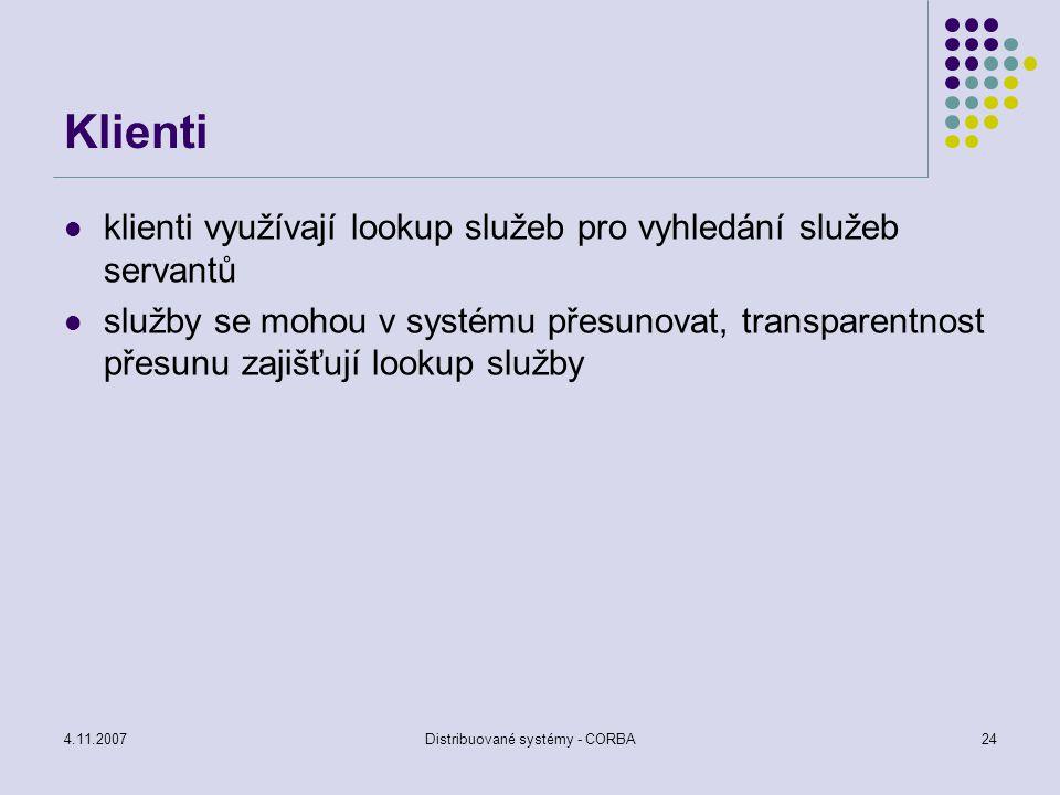 4.11.2007Distribuované systémy - CORBA24 Klienti klienti využívají lookup služeb pro vyhledání služeb servantů služby se mohou v systému přesunovat, t