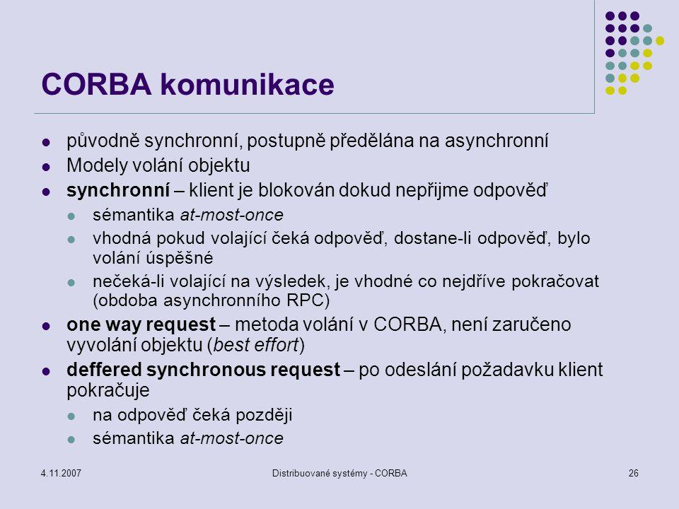 4.11.2007Distribuované systémy - CORBA26 CORBA komunikace původně synchronní, postupně předělána na asynchronní Modely volání objektu synchronní – kli