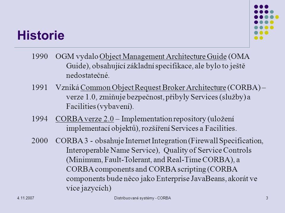 4.11.2007Distribuované systémy - CORBA34 Interoperability problémy se spoluprací ORB od různých výrobců řeší zavedení inter-ORB protokolu General Inter-ORB Protocol – GIOP předpokládá, že vlastní přenosy zajistí existující protokol (TCP) – spolehlivý, spojově orientovaný, tok slabik realizace GIOP nad TCP se označuje Internet Inter-ORB Protocol (IIOP)