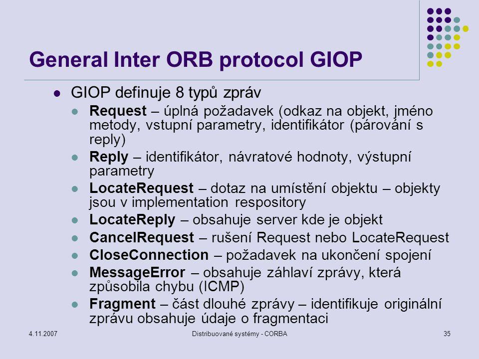 4.11.2007Distribuované systémy - CORBA35 General Inter ORB protocol GIOP GIOP definuje 8 typů zpráv Request – úplná požadavek (odkaz na objekt, jméno