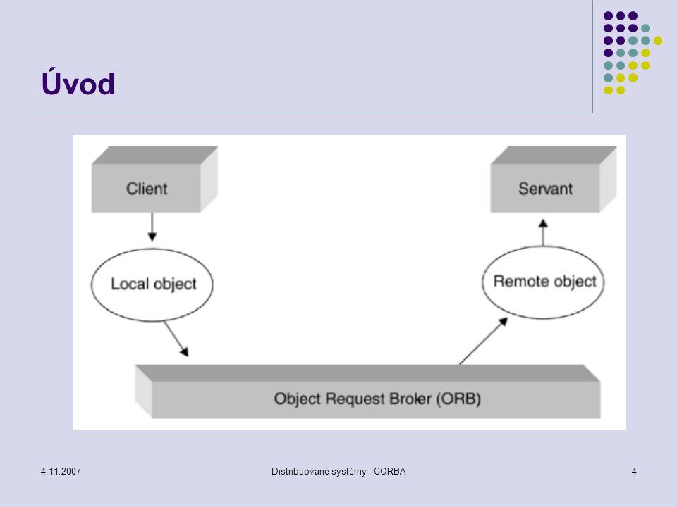 4.11.2007Distribuované systémy - CORBA15 CORBA základ komunikace Schopný zpracovat základní komunikaci mezi klientem a objektem Základní komunikace spočívá v tom, že je schopen poslat výzvu serveru a odpověď zpět klientovi ORB nabízí pouze několik služeb, jednou ze služeb je manipulace s referencí na objekt ORB dále nabízí operace marshal a unmarshal reference objektu ORB nabízí hledání služeb dostupných objektu (získání počátečního odkazu na implementaci objektu) Rozhraní mezi ORB a klientem je popsáno IDL – kód potřebný pro zpracování komunikace mezi klientem, serverem a ORB je generováno IDL překladačem