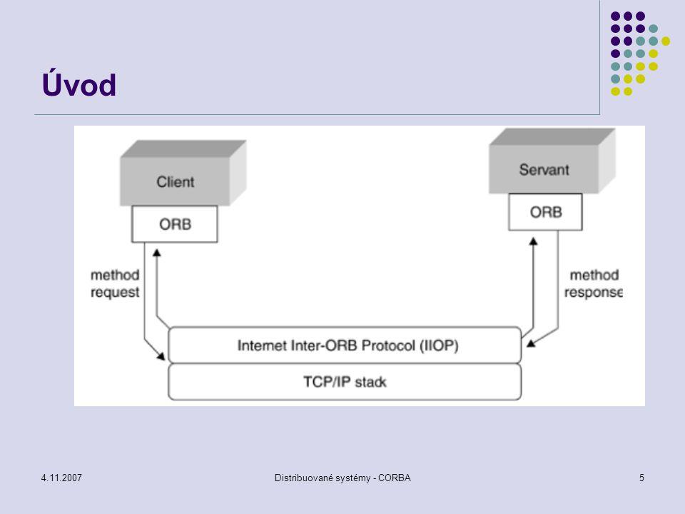 4.11.2007Distribuované systémy - CORBA16 Dynamic Invocation Interface Používá se v případech, kdy nejsou dostupná klientovi staticky definovaná rozhraní Za běhu se musí zjistit, jak vypadá rozhraní k objektu a pak se vytvoří požadavek na volání objektu Základní operace je INVOKE, která podle reference na objekt, identifikátoru metody, seznamu vstupních hodnot vytvoří seznam výstupních proměnných vytvořených voláním
