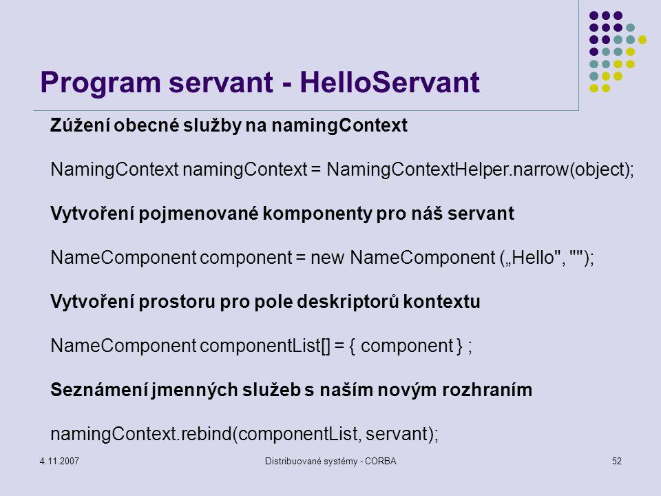 4.11.2007Distribuované systémy - CORBA52 Program servant - HelloServant Zúžení obecné služby na namingContext NamingContext namingContext = NamingCont