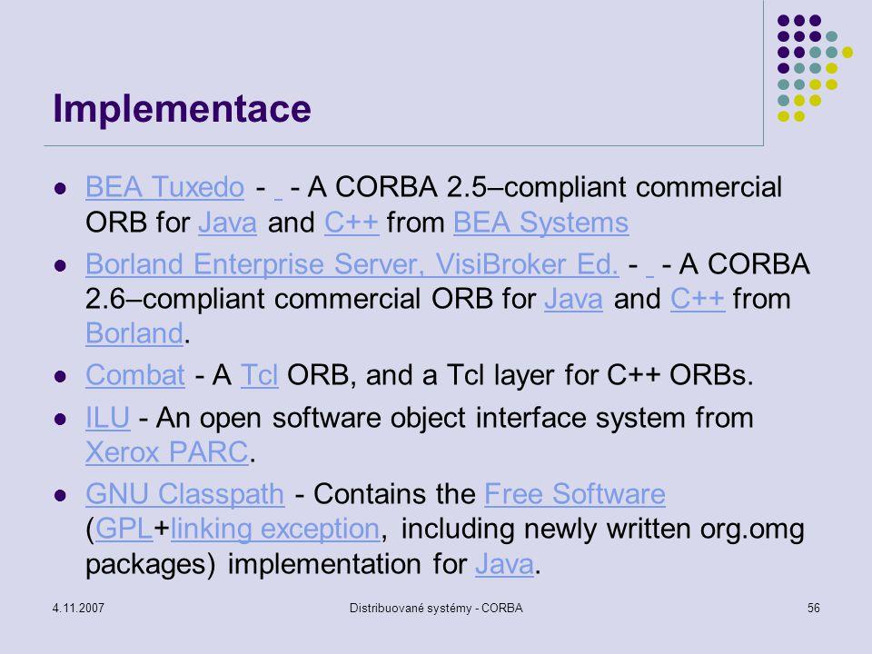 4.11.2007Distribuované systémy - CORBA56 Implementace BEA Tuxedo - - A CORBA 2.5–compliant commercial ORB for Java and C++ from BEA Systems BEA Tuxedo
