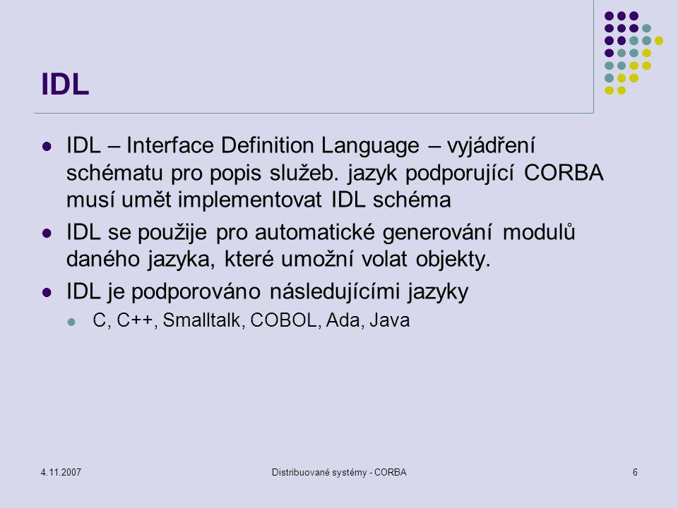 4.11.2007Distribuované systémy - CORBA17 Implementation respository uložení všech definic volání – umožňuje volat metody dynamicky IDL překladač přiřazuje při překladu respozitory identifier – jednoznačný identifikátor nemusí být unikátní, odvozen od jména rozhraní a metod obsahuje vše potřebné k realizaci a aktivaci objektů závislé na ORB a OS – obtížné zajistit standardní implementaci