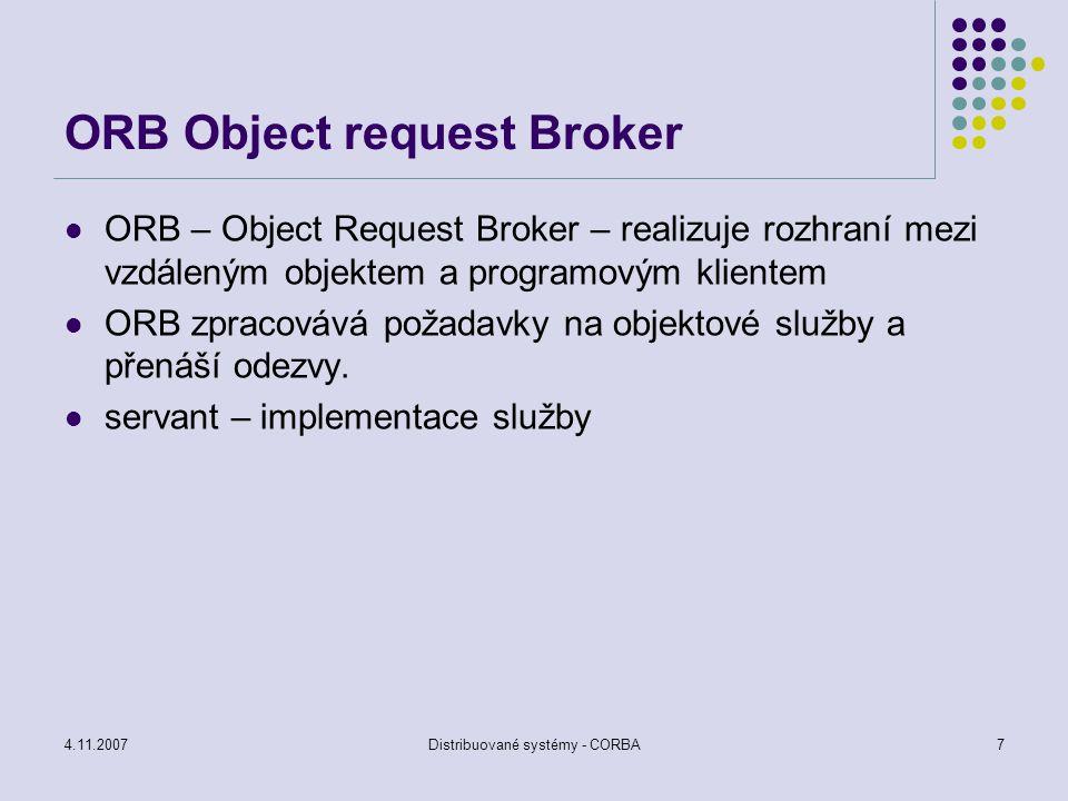 4.11.2007Distribuované systémy - CORBA8 IIOP Internet Inter-ORB Protocol Objekty jsou chápány tak, že metody jsou volány jako by to byly normální lokální metody ORB zajišťuje komunikaci mezi klientem a servantem pomocí IIOP – Internet Inter-ORB Protocol.