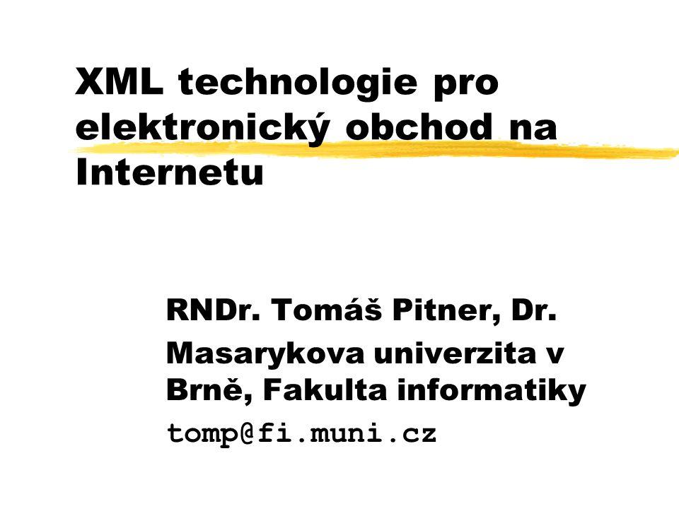 XML technologie pro elektronický obchod na Internetu RNDr. Tomáš Pitner, Dr. Masarykova univerzita v Brně, Fakulta informatiky tomp@fi.muni.cz