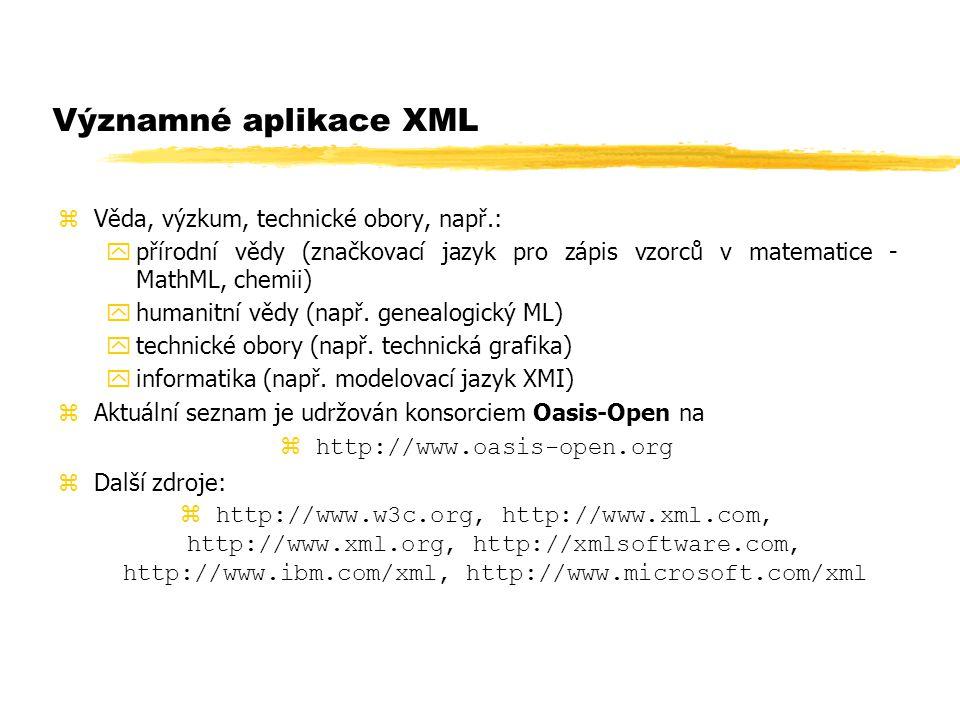 Významné aplikace XML zVěda, výzkum, technické obory, např.: ypřírodní vědy (značkovací jazyk pro zápis vzorců v matematice - MathML, chemii) yhumanit