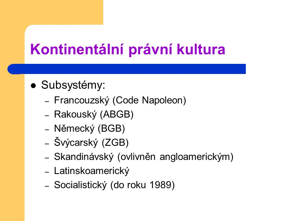 Kontinentální právní kultura Subsystémy: – Francouzský (Code Napoleon) – Rakouský (ABGB) – Německý (BGB) – Švýcarský (ZGB) – Skandinávský (ovlivněn an