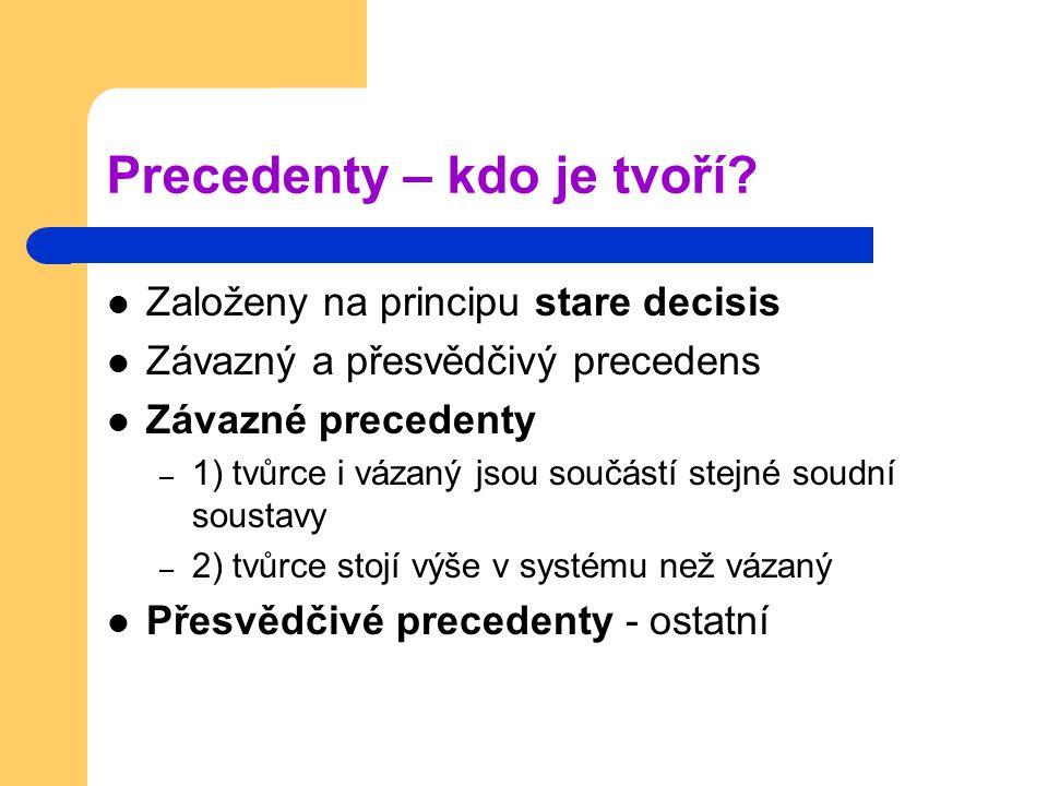 Precedenty – kdo je tvoří? Založeny na principu stare decisis Závazný a přesvědčivý precedens Závazné precedenty – 1) tvůrce i vázaný jsou součástí st