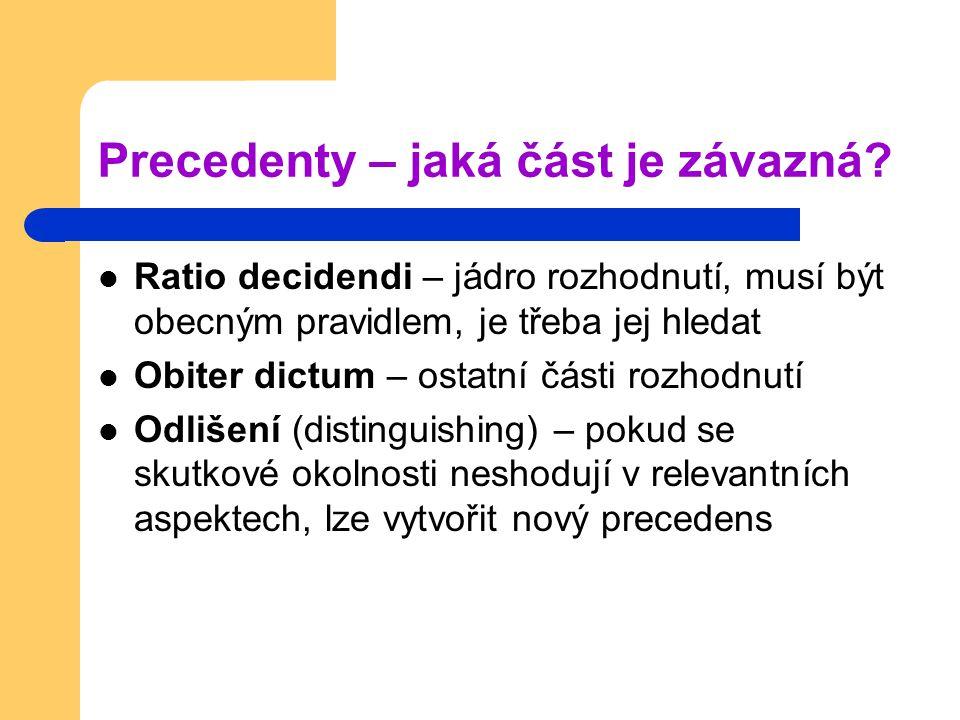 Precedenty – jaká část je závazná? Ratio decidendi – jádro rozhodnutí, musí být obecným pravidlem, je třeba jej hledat Obiter dictum – ostatní části r