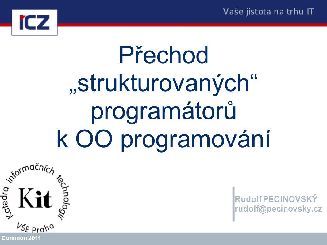 """Přechod """"strukturovaných"""" programátorů k OO programování Rudolf PECINOVSKÝ rudolf@pecinovsky.cz Common 2011"""