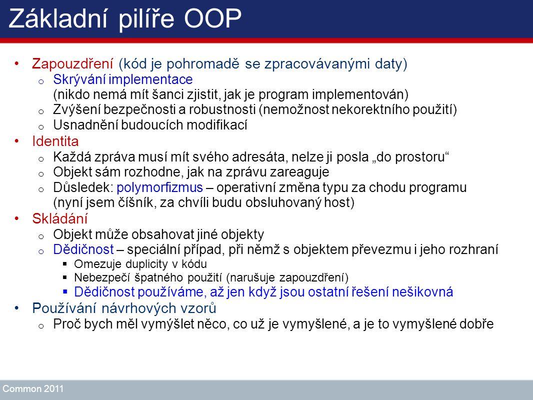 Základní pilíře OOP Zapouzdření (kód je pohromadě se zpracovávanými daty) o Skrývání implementace (nikdo nemá mít šanci zjistit, jak je program implem