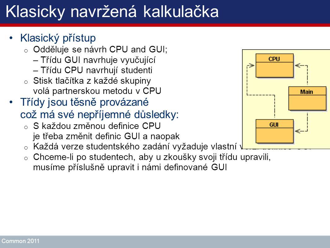 Klasicky navržená kalkulačka Klasický přístup o Odděluje se návrh CPU and GUI; – Třídu GUI navrhuje vyučující – Třídu CPU navrhují studenti o Stisk tl