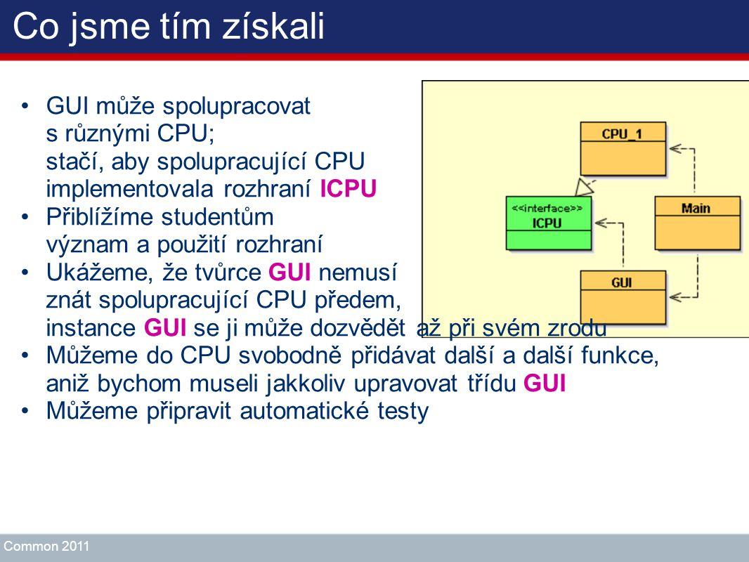 Co jsme tím získali GUI může spolupracovat s různými CPU; stačí, aby spolupracující CPU implementovala rozhraní ICPU Přiblížíme studentům význam a pou