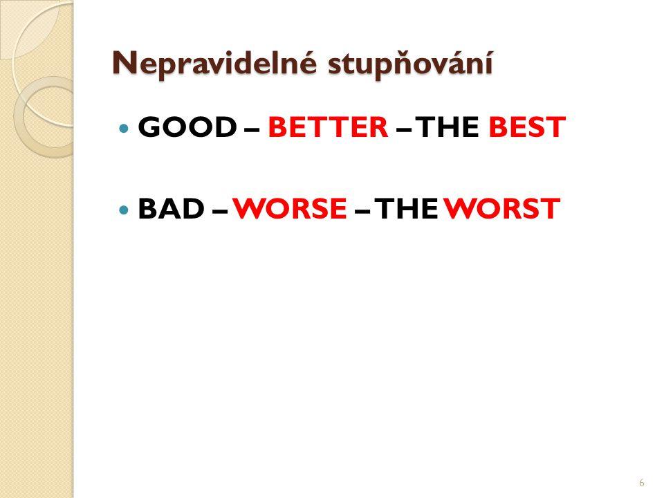 Nepravidelné stupňování GOOD – BETTER – THE BEST BAD – WORSE – THE WORST 6