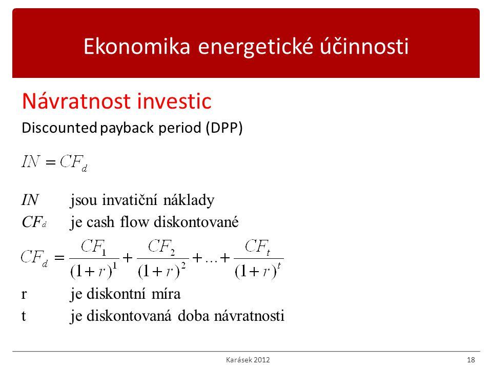Karásek 201218 Návratnost investic Discounted payback period (DPP) INjsou invatiční náklady CF d je cash flow diskontované rje diskontní míra tje diskontovaná doba návratnosti Ekonomika energetické účinnosti