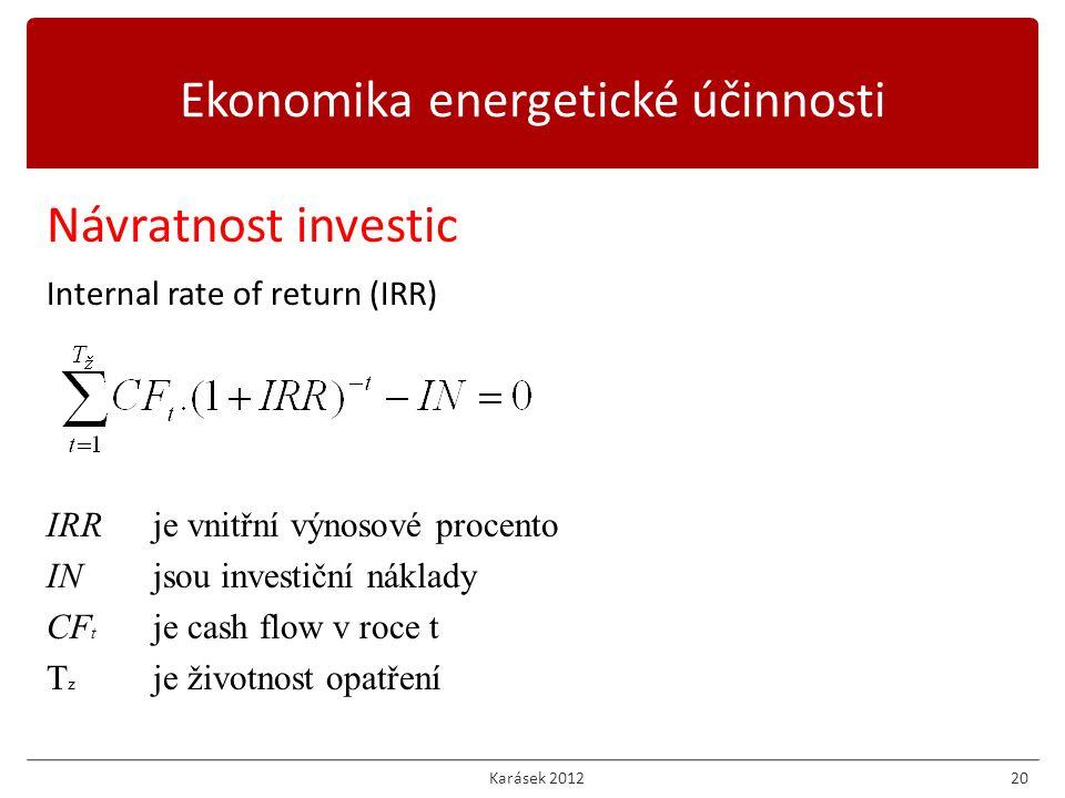 Karásek 201220 Návratnost investic Internal rate of return (IRR) IRRje vnitřní výnosové procento INjsou investiční náklady CF t je cash flow v roce t T z je životnost opatření Ekonomika energetické účinnosti