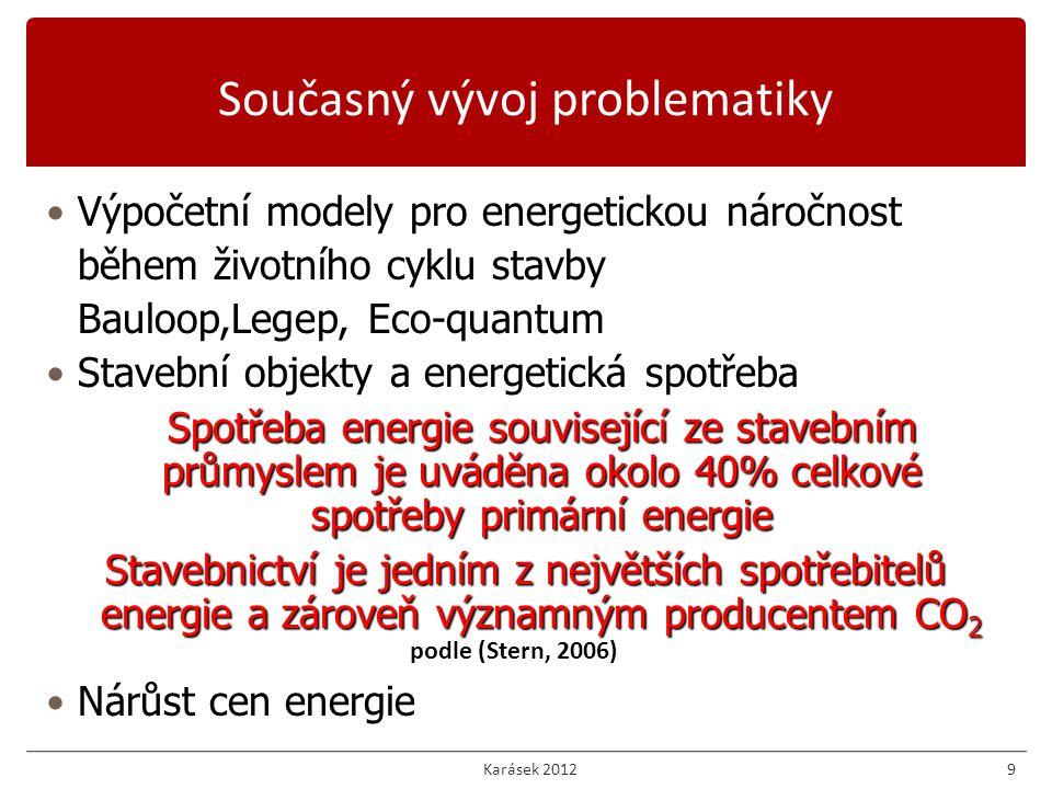 9 Výpočetní modely pro energetickou náročnost během životního cyklu stavby Bauloop,Legep, Eco-quantum Stavební objekty a energetická spotřeba Spotřeba energie související ze stavebním průmyslem je uváděna okolo 40% celkové spotřeby primární energie Stavebnictví je jedním z největších spotřebitelů energie a zároveň významným producentem CO 2 Nárůst cen energie podle (Stern, 2006) Současný vývoj problematiky Karásek 2012