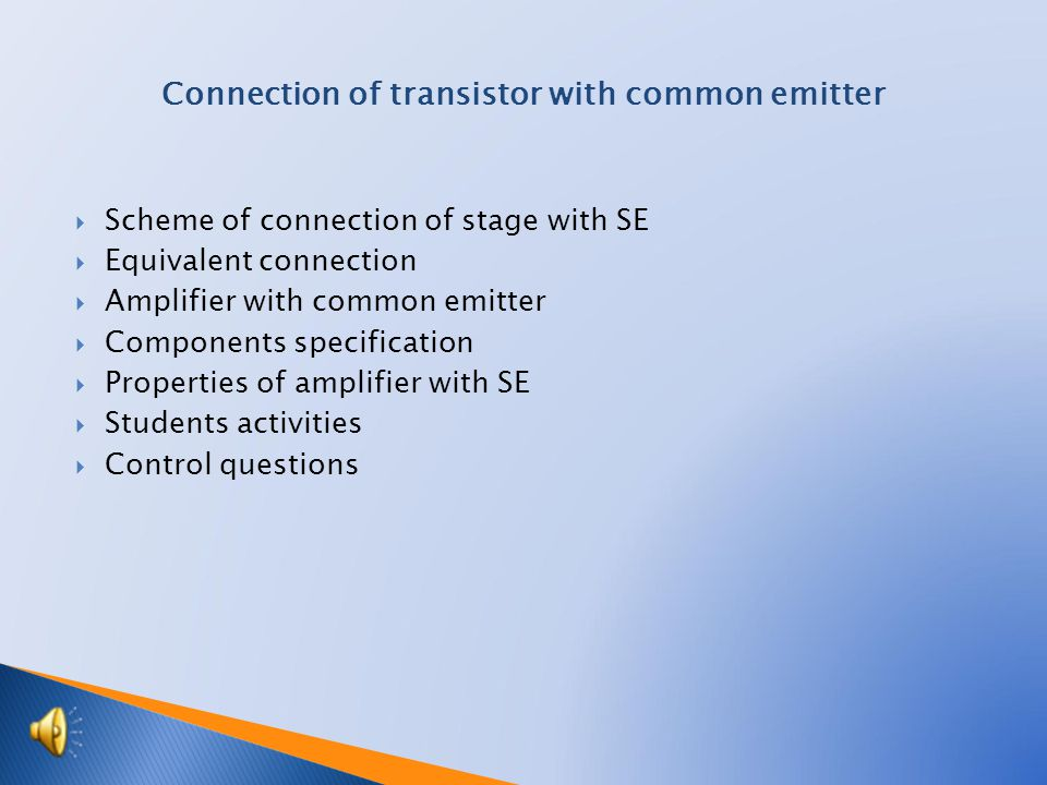  Scheme of connection of stage with SE  Equivalent connection  Amplifier with common emitter  Components specification  Properties of amplifier with SE  Students activities  Control questions Connection of transistor with common emitter