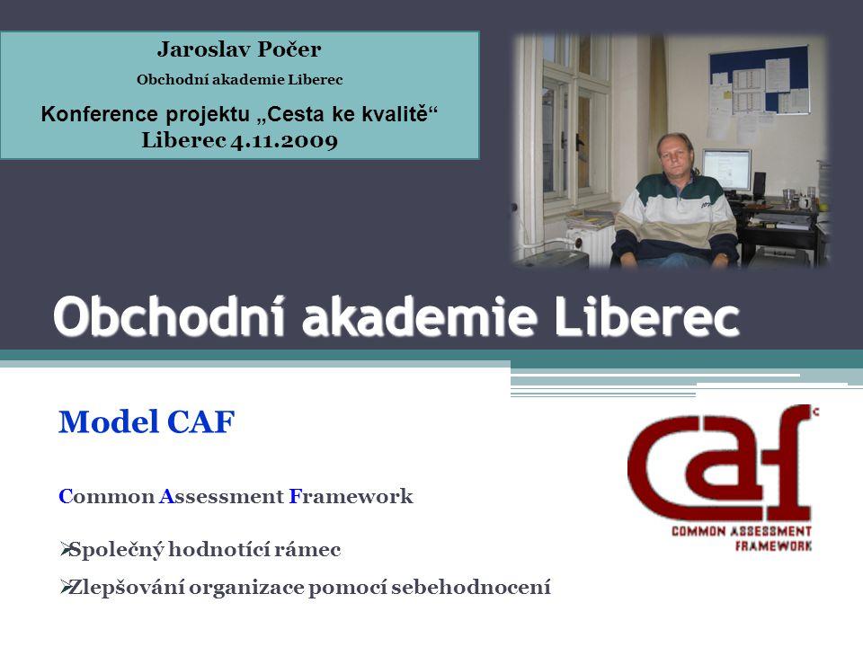 Obchodní akademie Liberec Model CAF Common Assessment Framework  Společný hodnotící rámec  Zlepšování organizace pomocí sebehodnocení Jaroslav Počer