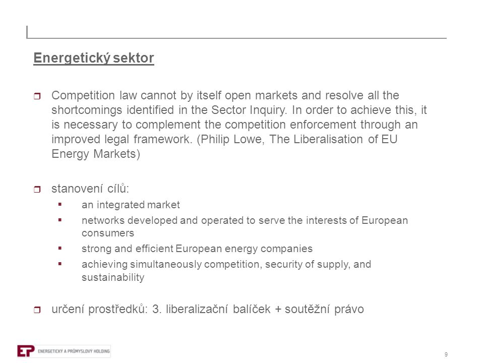 9 Energetický sektor  Competition law cannot by itself open markets and resolve all the shortcomings identified in the Sector Inquiry. In order to ac