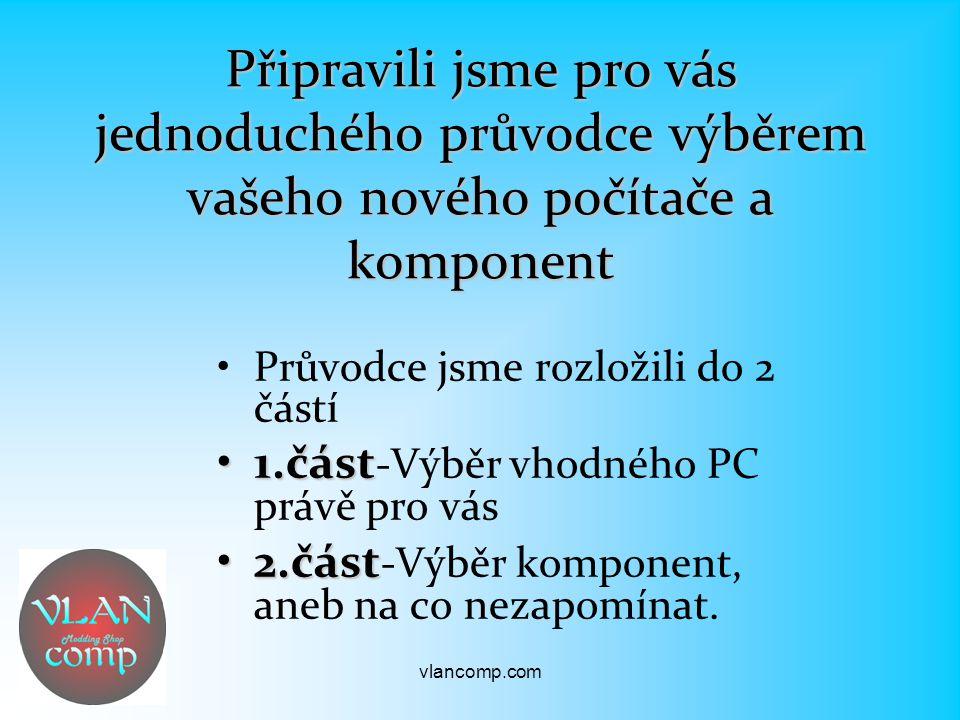 Připravili jsme pro vás jednoduchého průvodce výběrem vašeho nového počítače a komponent Průvodce jsme rozložili do 2 částí 1.část1.část -Výběr vhodného PC právě pro vás 2.část2.část -Výběr komponent, aneb na co nezapomínat.