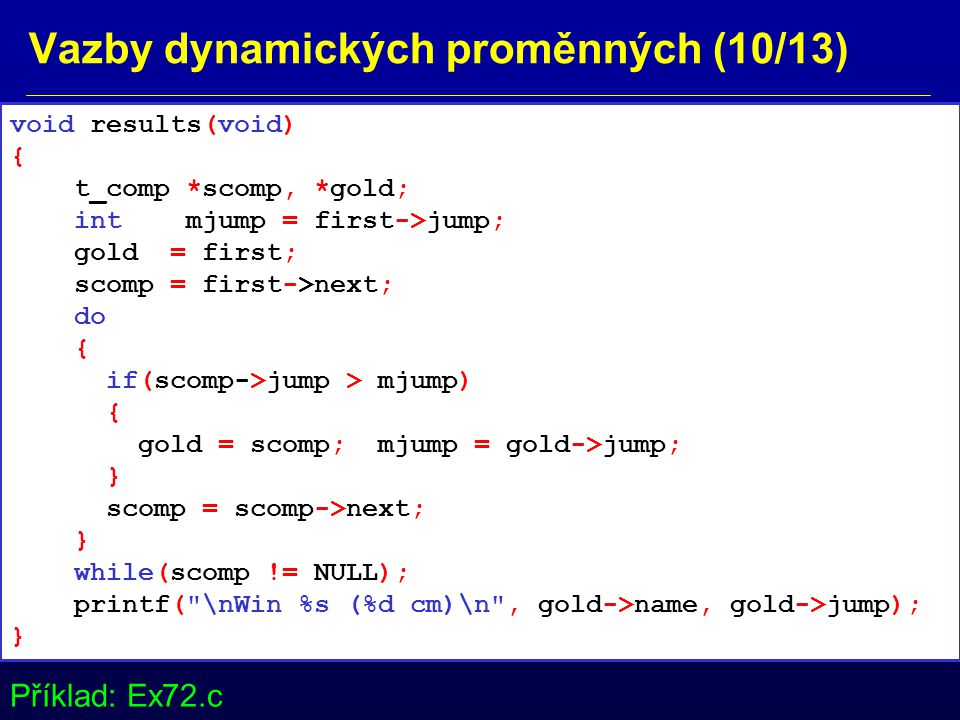 Vazby dynamických proměnných (10/13) void results(void) { t_comp *scomp, *gold; int mjump = first->jump; gold = first; scomp = first->next; do { if(scomp->jump > mjump) { gold = scomp; mjump = gold->jump; } scomp = scomp->next; } while(scomp != NULL); printf( \nWin %s (%d cm)\n , gold->name, gold->jump); } Příklad: Ex72.c