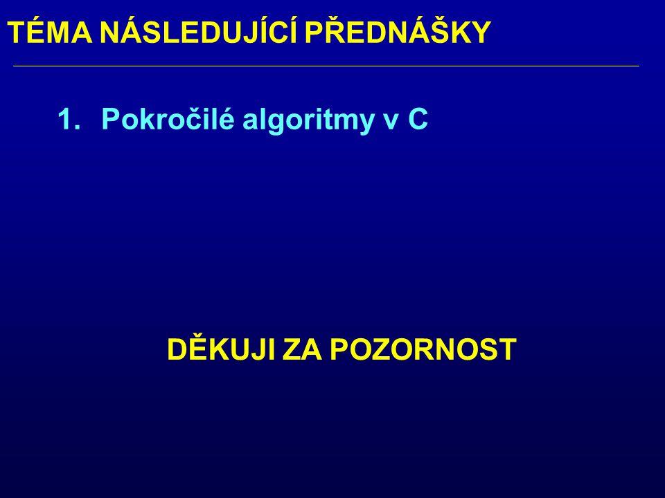 TÉMA NÁSLEDUJÍCÍ PŘEDNÁŠKY 1.Pokročilé algoritmy v C DĚKUJI ZA POZORNOST