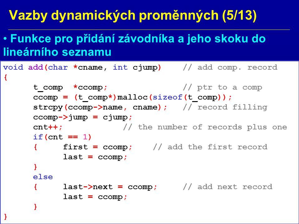 Vazby dynamických proměnných (6/13) Výpis seznamu závodníků s výkony v pořadí podle zadávání (od prvního záznamu k poslednímu) void show(void) { t_comp *scomp; int acnt=cnt; scomp = first; do { printf( %s: %d cm\n , scomp->name, scomp->jump); scomp=scomp->next; } while (--acnt > 0); }