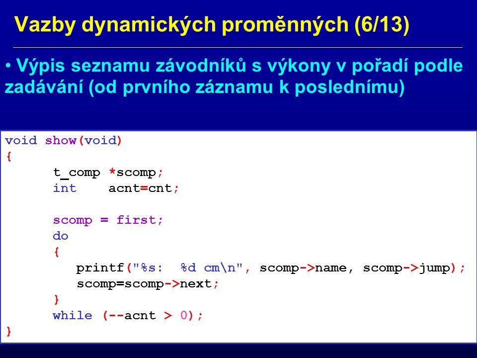 Vazby dynamických proměnných (7/13) main() funkce programu s ovládáním int main(void) { char cmd, aname[10]; int ajump; printf( \nA: Add, S: Show, Q: Quit\n ); scanf( %c , &cmd); fflush(stdin); while(!(cmd == Q || cmd == q )) { if(cmd== A || cmd== a ) { printf( \nName: ); scanf( %s , &aname); fflush(stdin); printf( \nJump [cm]: ); scanf( %d , &ajump); fflush(stdin); add(aname, ajump); }