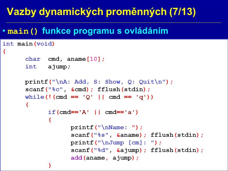 Vazby dynamických proměnných (8/13) Příklad: Ex71.c if(cmd== S || cmd== s ) show(); printf( \nA: Add, S: Show, Q: Quit ); scanf( %c , &cmd); fflush(stdin); } return 0; }