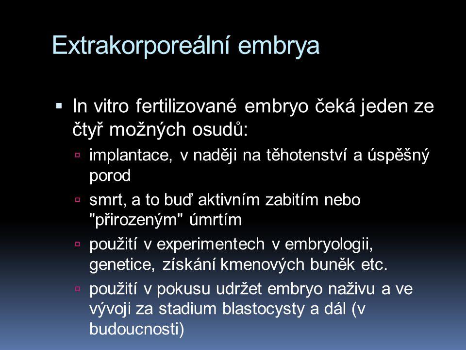 Extrakorporeální embrya  In vitro fertilizované embryo čeká jeden ze čtyř možných osudů:  implantace, v naději na těhotenství a úspěšný porod  smrt, a to buď aktivním zabitím nebo přirozeným úmrtím  použití v experimentech v embryologii, genetice, získání kmenových buněk etc.