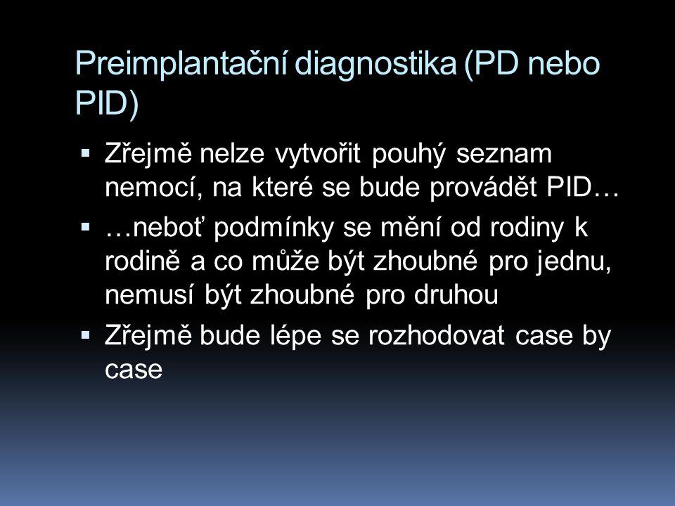 Preimplantační diagnostika (PD nebo PID)  Zřejmě nelze vytvořit pouhý seznam nemocí, na které se bude provádět PID…  …neboť podmínky se mění od rodiny k rodině a co může být zhoubné pro jednu, nemusí být zhoubné pro druhou  Zřejmě bude lépe se rozhodovat case by case