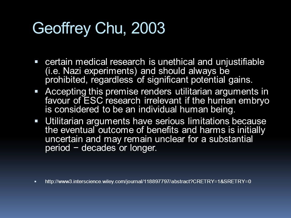 Geoffrey Chu, 2003  certain medical research is unethical and unjustifiable (i.e.