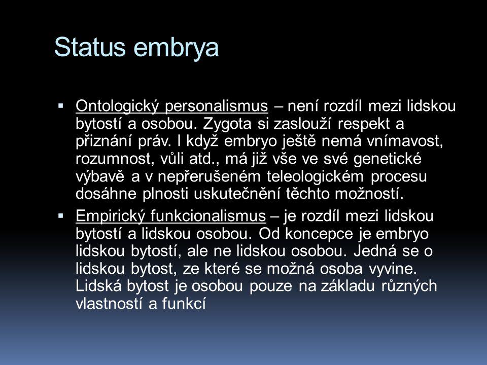 Status embrya  Ontologický personalismus – není rozdíl mezi lidskou bytostí a osobou. Zygota si zaslouží respekt a přiznání práv. I když embryo ještě