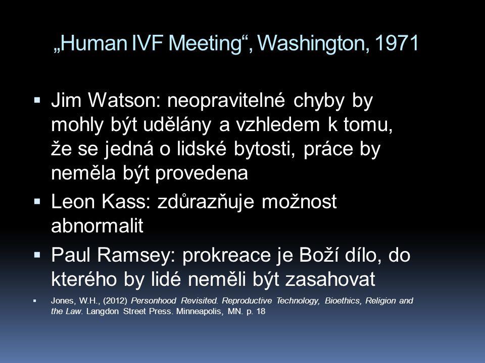 """""""Human IVF Meeting , Washington, 1971  Jim Watson: neopravitelné chyby by mohly být udělány a vzhledem k tomu, že se jedná o lidské bytosti, práce by neměla být provedena  Leon Kass: zdůrazňuje možnost abnormalit  Paul Ramsey: prokreace je Boží dílo, do kterého by lidé neměli být zasahovat  Jones, W.H., (2012) Personhood Revisited."""