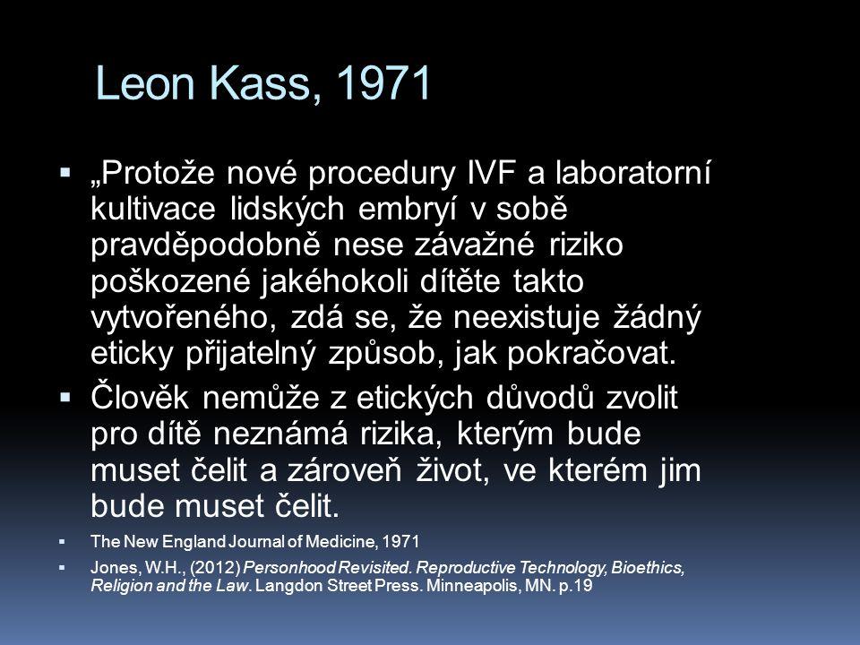 """Leon Kass, 1971  """"Protože nové procedury IVF a laboratorní kultivace lidských embryí v sobě pravděpodobně nese závažné riziko poškozené jakéhokoli dítěte takto vytvořeného, zdá se, že neexistuje žádný eticky přijatelný způsob, jak pokračovat."""