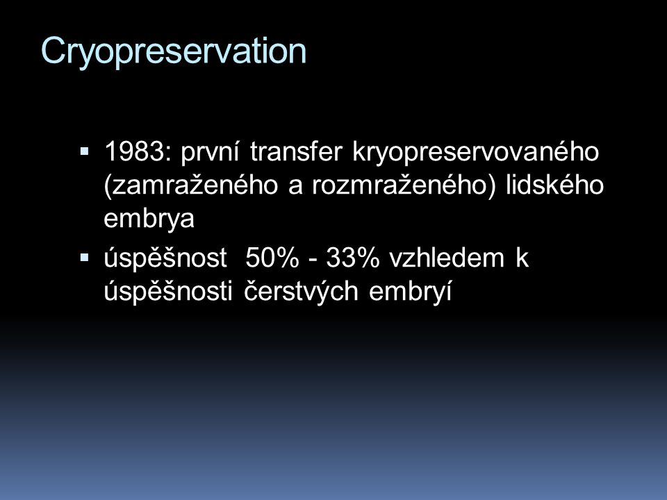 Cryopreservation  1983: první transfer kryopreservovaného (zamraženého a rozmraženého) lidského embrya  úspěšnost 50% - 33% vzhledem k úspěšnosti čerstvých embryí