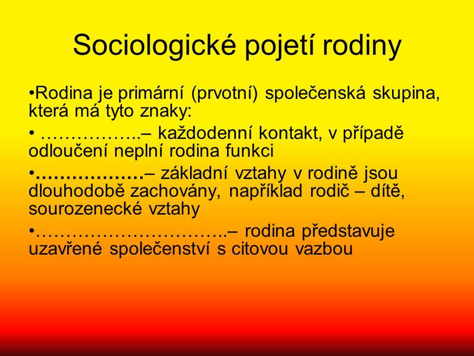 Sociologické pojetí rodiny Rodina je primární (prvotní) společenská skupina, která má tyto znaky: ……………..– každodenní kontakt, v případě odloučení nep