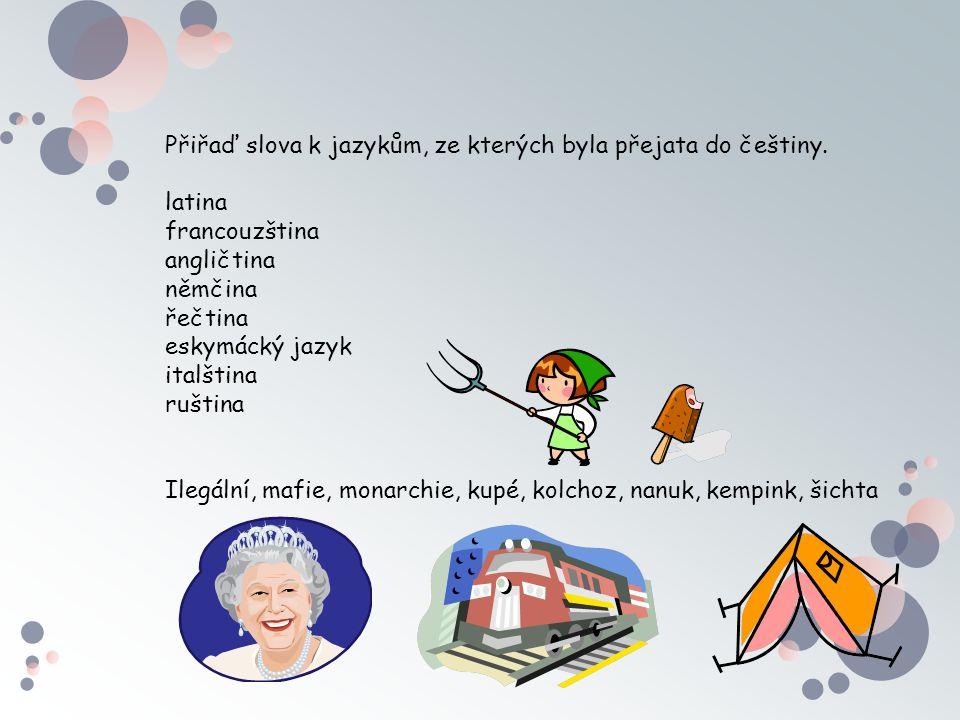 Přiřaď slova k jazykům, ze kterých byla přejata do češtiny. latina francouzština angličtina němčina řečtina eskymácký jazyk italština ruština Ilegální