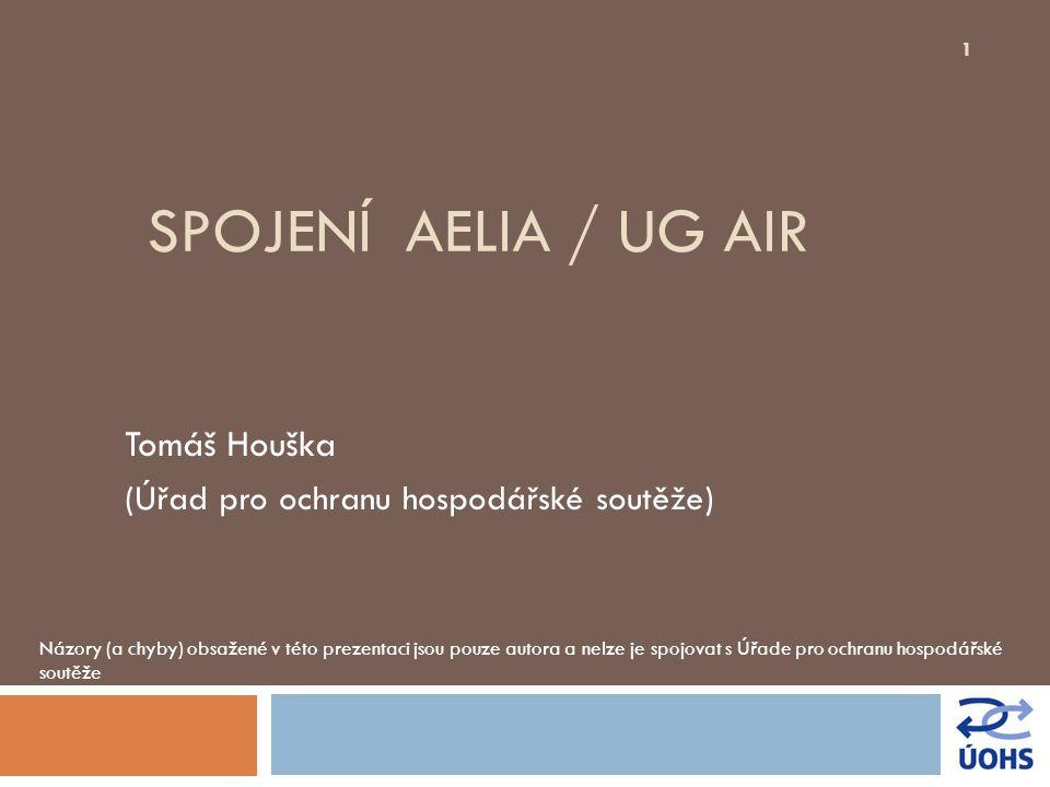 SPOJENÍ AELIA / UG AIR Tomáš Houška (Úřad pro ochranu hospodářské soutěže) Názory (a chyby) obsažené v této prezentaci jsou pouze autora a nelze je sp