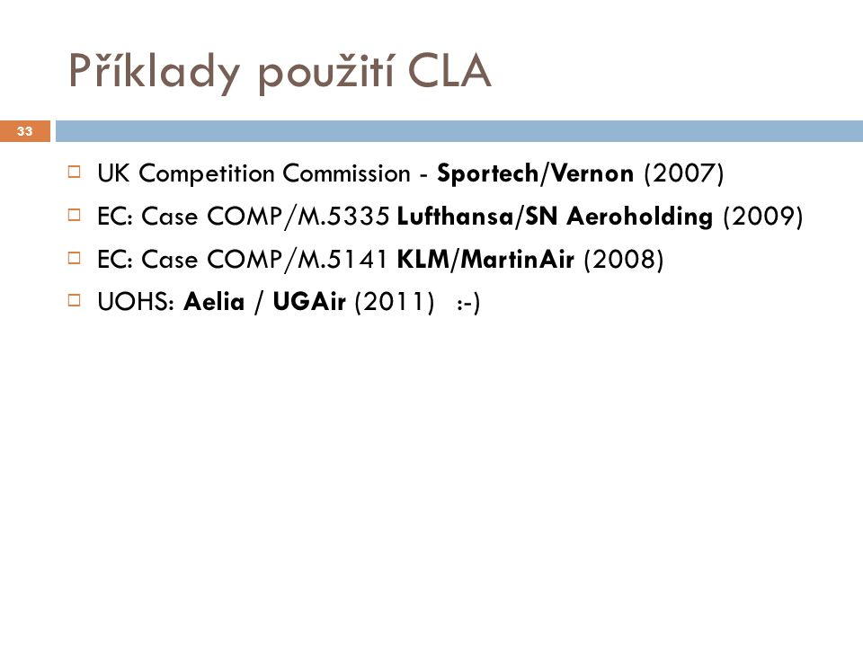 Příklady použití CLA 33  UK Competition Commission - Sportech/Vernon (2007)  EC: Case COMP/M.5335 Lufthansa/SN Aeroholding (2009)  EC: Case COMP/M.5141 KLM/MartinAir (2008)  UOHS: Aelia / UGAir (2011) :-)