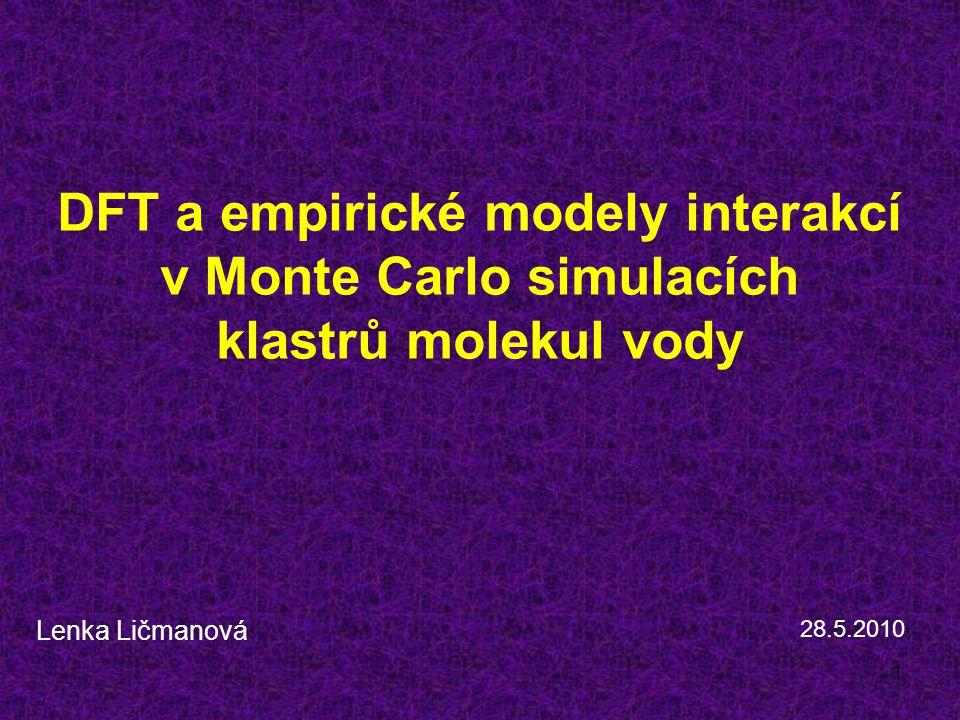 1 DFT a empirické modely interakcí v Monte Carlo simulacích klastrů molekul vody Lenka Ličmanová 28.5.2010