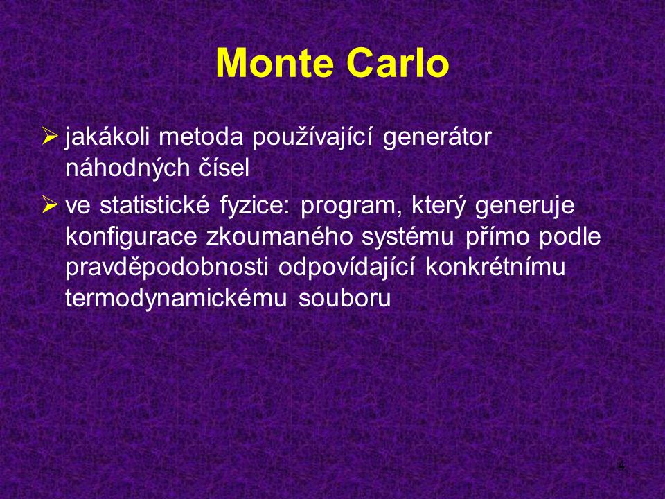 4 Monte Carlo  jakákoli metoda používající generátor náhodných čísel  ve statistické fyzice: program, který generuje konfigurace zkoumaného systému přímo podle pravděpodobnosti odpovídající konkrétnímu termodynamickému souboru