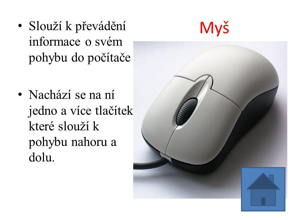 Myš Slouží k převádění informace o svém pohybu do počítače Nachází se na ní jedno a více tlačítek které slouží k pohybu nahoru a dolu.