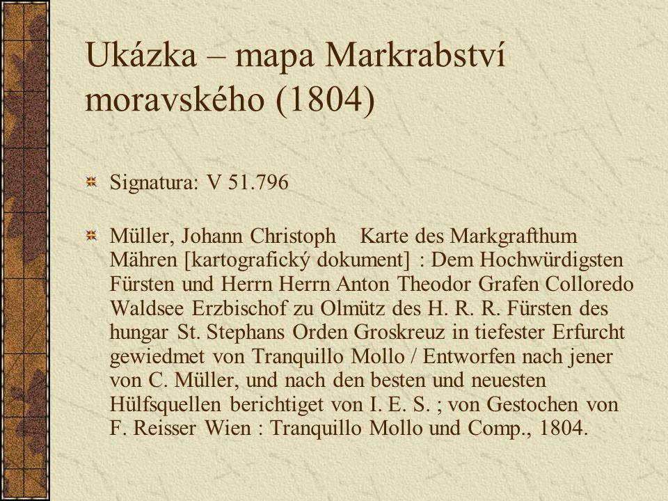Ukázka – mapa Markrabství moravského (1804) Signatura: V 51.796 Müller, Johann Christoph Karte des Markgrafthum Mähren [kartografický dokument] : Dem