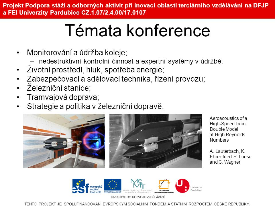Projekt Podpora stáží a odborných aktivit při inovaci oblasti terciárního vzdělávání na DFJP a FEI Univerzity Pardubice CZ.1.07/2.4.00/17.0107 Témata konference Monitorování a údržba koleje; –nedestruktivní kontrolní činnost a expertní systémy v údržbě; Životní prostředí, hluk, spotřeba energie; Zabezpečovací a sdělovací technika, řízení provozu; Železniční stanice; Tramvajová doprava; Strategie a politika v železniční dopravě; TENTO PROJEKT JE SPOLUFINANCOVÁN EVROPSKÝM SOCIÁLNÍM FONDEM A STÁTNÍM ROZPOČTEM ČESKÉ REPUBLIKY.
