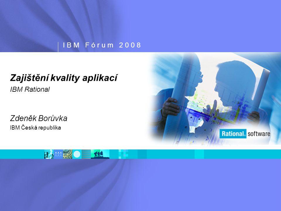 I B M F ó r u m 2 0 0 8 Zajištění kvality aplikací IBM Rational Zdeněk Borůvka IBM Česká republika